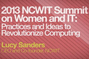 2013 NCWIT Summit on Women and IT: Practices and Ideas to Revolutionize Computing with Lucy Sanders CEO and Co-founder, NCWIT