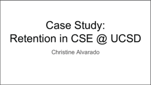 2019 NCWIT Summit Academic Alliance Meeting – Case Study: Retention in CSE at UCSD by Christine Alvarado