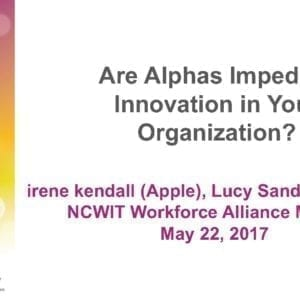 """2017 NCWIT Summit – """"Are Alphas Impeding Innovation in Your Organization?"""" WA/EA Workshop by irene kendall and Lucy Sanders"""